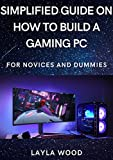 Simplified Guide On How To Build A Gaming PC For Novices And Dummies (English Edition)