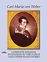 Weber: Complete Sonatas, Invitation to the Dance and Other Piano Works (Classical Music for Keyboard)