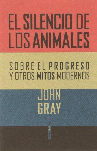 El Silencio De Los Animales: Sobre el progreso y otros mitos modernos (Ensayo Sexto Piso)