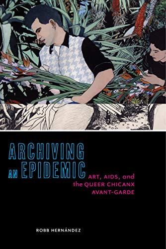 Archiving an Epidemic: Art, AIDS, and the Queer Chicanx Avant-Garde (Sexual Cultures Book 36) (English Edition)