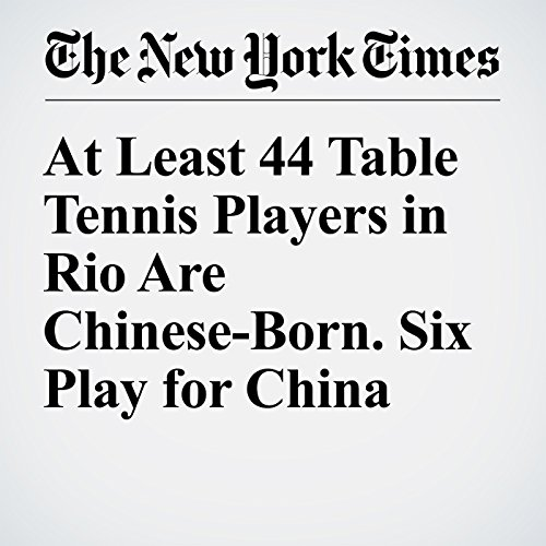 At Least 44 Table Tennis Players in Rio Are Chinese-Born. Six Play for China audiobook cover art