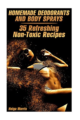 Homemade Deodorants and Body Sprays: 35 Refreshing Non-Toxic Recipes: (Homemade Cosmetics, Organic Cosmetics) (Natural Beauty Book)
