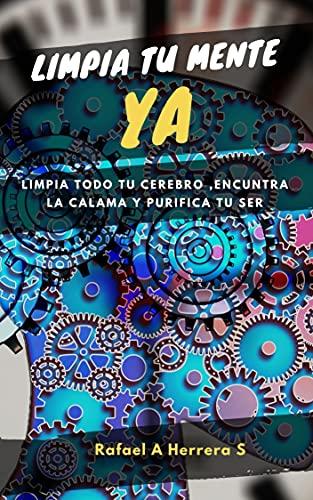 Libera tu mente YA: Limpia todo tu cerebro, encuentra la calma y purifica tu ser (Spanish Edition)