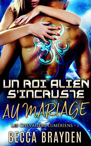 Un roi alien s'incruste au mariage (Les Chevaliers Lumériens t. 1)