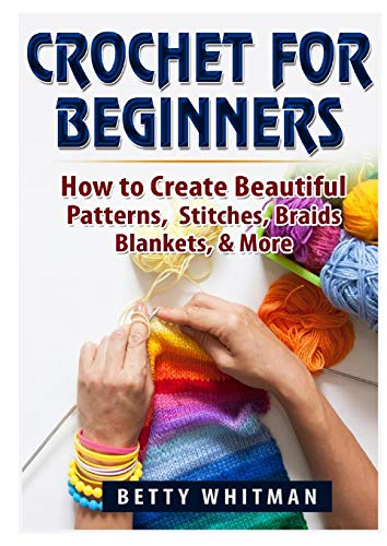 Crochet for Beginners: How to Create Beautiful Patterns, Stitches, Braids, Blankets, & More