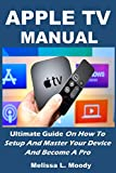 APPLE TV MANUAL: Ultimate Guide On How To Setup And Master Your Device And Become A Pro