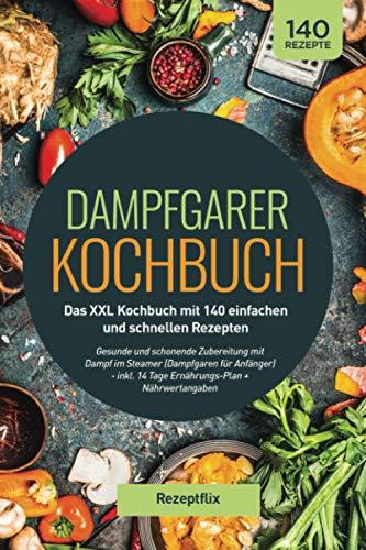 Dampfgarer Kochbuch: Das XXL Kochbuch mit 140 einfachen und schnellen Rezepten: Gesunde und schonende Zubereitung mit Dampf im Steamer (Dampfgaren für ... 14 Tage Ernährungs-Plan + Nährwertangaben