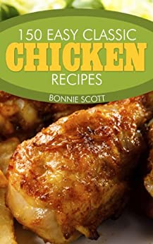 150 Easy Classic Chicken Recipes by [Bonnie Scott]