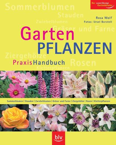 Gartenpflanzen Praxis Handbuch: Sommerblumen, Stauden, Zwiebelblumen, Gräser und Farne, Ziergehölze, Rosen, Kletterpflanzen
