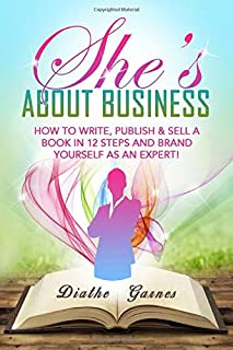 She's About Business: How to Write, Publish & Sell a Book in 12 Steps and Brand Yourself as an Expert!