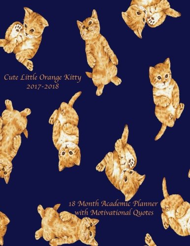 Cute Little Orange Kitty 2017-2018 18 Month Academic Planner: with Motivational Quotes- July 2017 To December 2018 Calendar Schedule Organizer (2018 Cute Planners) (Volume 14)