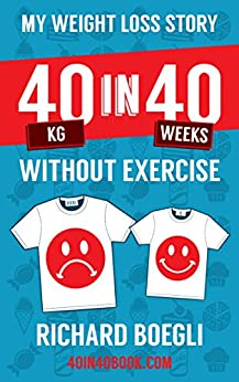My Weight Loss Story 40kg in 40 Weeks Without Exercise by [Richard Boegli]
