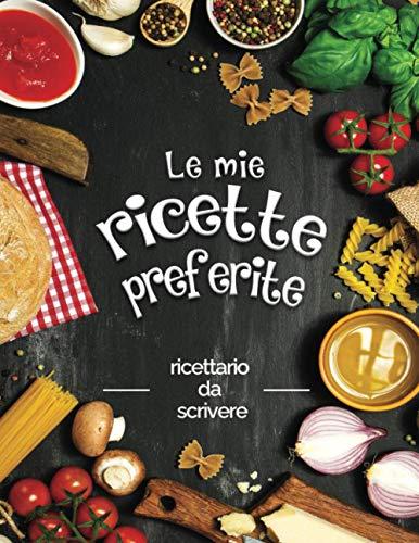 Le mie ricette preferite: ricettario da scrivere; Trasforma tutti i tuoi appunti in un bellissimo libro di cucina! Il regalo ideale per gli amanti della cucina