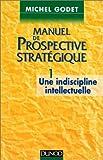 Manuel de prospective stratégique, tome 1 - Une indiscipline intellectuelle