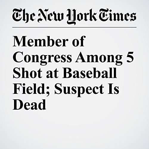 Member of Congress Among 5 Shot at Baseball Field; Suspect Is Dead audiobook cover art