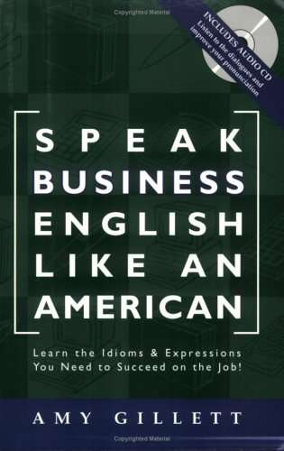 Speak Business English Like an American: Learn the Idioms & Expressions You Need to Succeed On The J