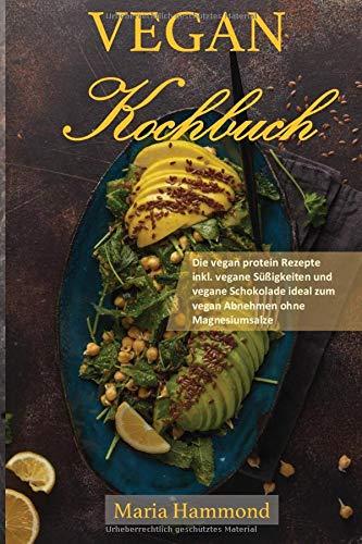 Vegan Kochbuch: Die vegan protein Rezepte inkl. vegane Süßigkeiten und vegane Schokolade ideal zum vegan Abnehmen ohne Magnesiumsalze
