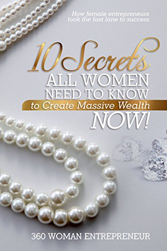 10 Secrets All Women Need to Know to Create Massive Wealth: How female entrepreneurs took the fast lane to success