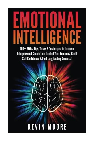 Emotional Intelligence: 100+ Skills, Tips, Tricks & Techniques to Improve Interpersonal Connection, Control Your Emotion