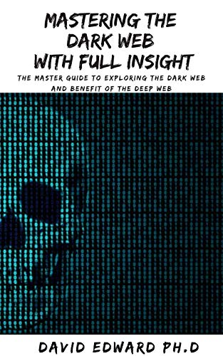 MASTERING THE DARK WEB WITH FULL INSIGHT: The Master Guide To Exploring The Dark Web And Benefit Of The Deep Web