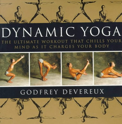 Dynamic Yoga: The Ultimate Workout That Chills Your Mind As It Charges Your Body: The Ultimate Workout That Chills Your Mind as It Changes Your Body