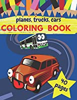 Planes Trucks Cars Coloring Book: Amazing Coloring Books For Kids & Toddlers - Age 2-3 And 4-5. Imagine Free Time For Girls And For Boys
