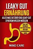 Leaky Gut Ernährung: Alles was Sie über das Leaky Gut Syndrom wissen müssen: BONUS - Leaky Gut Kochbuch mit vielen Rezepten für einen regenerierenden Darm