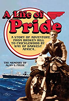 A Life of Pride: A Story of Adventure from Broken Hill to Cricklewood by way of Darkest Africa by [Alan G Pride]