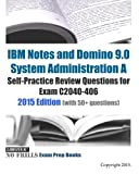 IBM Notes and Domino 9.0 System Administration A Self-Practice Review Questions for Exam C2040-406: 2015 Edition...