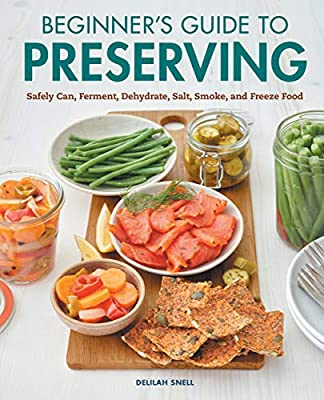 Beginner's Guide to Preserving: Safely Can, Ferment, Dehydrate, Salt, Smoke, and Freeze Food