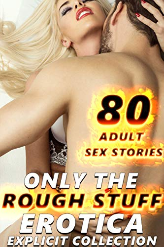 ONLY THE ROUGH STUFF : 80 EXPLICIT XXX EROTICA SEX STORIES FOR ADULTS COLLECTION (English Edition)