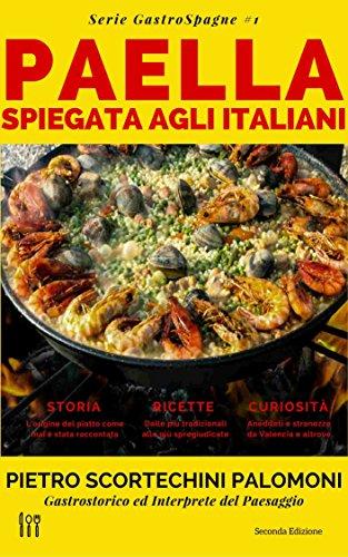 La Paella Spiegata Agli Italiani: storia, ricette e curiosità sulla migliore espressione della cucina spagnola (Serie GastroSpagne Vol. 1)