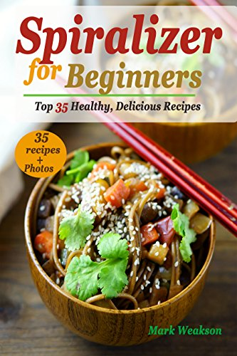 Spiralizer for Beginners: Top 35 Healthy, Delicious Recipes Cookbook