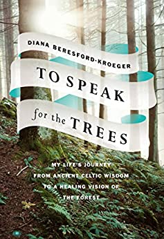 To Speak for the Trees: My Life's Journey from Ancient Celtic Wisdom to a Healing Vision of the Forest by [Diana Beresford-Kroeger]