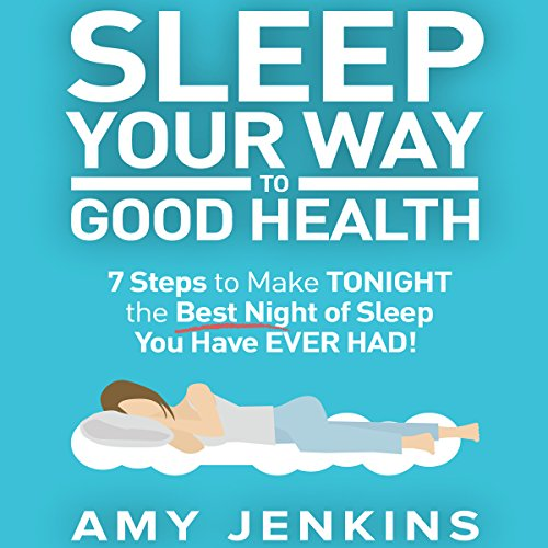 Sleep Your Way to Good Health: 7 Steps to Make Tonight the Best Night of Sleep You Have Ever Had! audiobook cover art