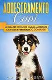 Addestramento Cani: La Guida per Conoscere, Educare, Addestrare il tuo Cane e Insegnargli 30 COMANDI (coll. addestramento cane)