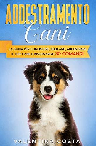 Addestramento Cani: La Guida per Conoscere, Educare, Addestrare il tuo Cane e Insegnargli 30 COMANDI (coll. addestramento cane) (Italian Edition)