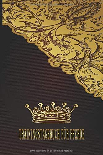 Trainingstagebuch für Pferde: Reittagebuch zum Eintragen vom Reittraining. Alles auf einen Blick Pferdetagebuch auch für die Reitbeteiligung. Wichtige ... und ein Kalender / Edle Schnörkel Gold Krone