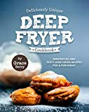 Deliciously Unique Deep Fryer Cookbook: Innovative and Tasty Deep Fryer Recipes for a Fun Night