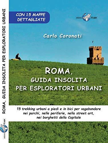 Roma, guida insolita per esploratori urbani. 15 trekking urbani a piedi e in bici per vagabondare nei parchi, nelle periferie, nella street art, nei borghetti della Capitale