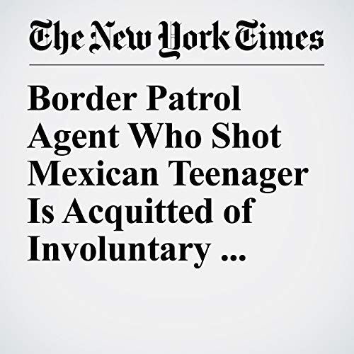 『Border Patrol Agent Who Shot Mexican Teenager Is Acquitted of Involuntary Manslaughter』のカバーアート