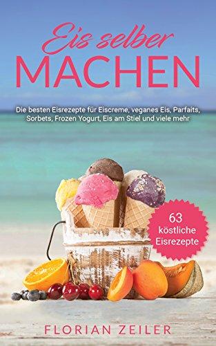Eis selber machen: Die besten Eisrezepte für Eiscreme, veganes Eis, Parfaits, Sorbets, Frozen Yogurt, Eis am Stiel und viele mehr