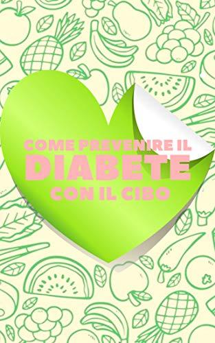 COME PREVENIRE IL DIABETE CON IL CIBO: La Guida nutrizionale per la prevenzione e l'inversione del diabete in modo sano! (Italian Edition)