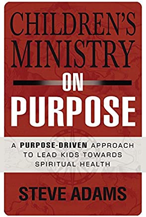 Childrens Ministry on Purpose: A Purpose Driven Approach to Lead Kids Toward Spiritual Health