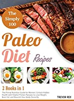 The Simple 100 Paleo Diet Recipes [2 in 1]: The Primal Nutrition Guide for Women Unlock Hidden Health with Helpful Protein Recipes to Lose Weight, Burn Fat, and Nourish Your Body Correctly