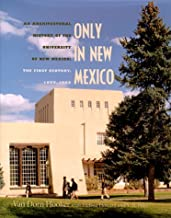 Only in New Mexico: An Architectural History of the University of New Mexico. The First Century, 1889-1989