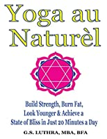 Yoga au Naturèl: Build Strength, Burn Fat, Look Younger & Achieve a State of Bliss in Just 20 Minutes a Day