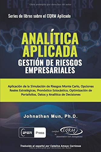 ANALÍTICA APLICADA - Gestión de Riesgos Empresariales: Aplicación de la Simulación de Riesgos de Monte Carlo, Opciones Reales Estratégicas, Pronóstico ... (Series de libros sobre el CQRM Aplicado)