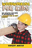 Woodworking for Kids: The Ultimate Kids Guide to Woodworking + Amazing Step by Step Projects By VINCENT MARTIN