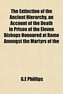 The Extinction of the Ancient Hierarchy, an Account of the Death in Prison of the Eleven Bishops Honoured at Rome Amongst ...